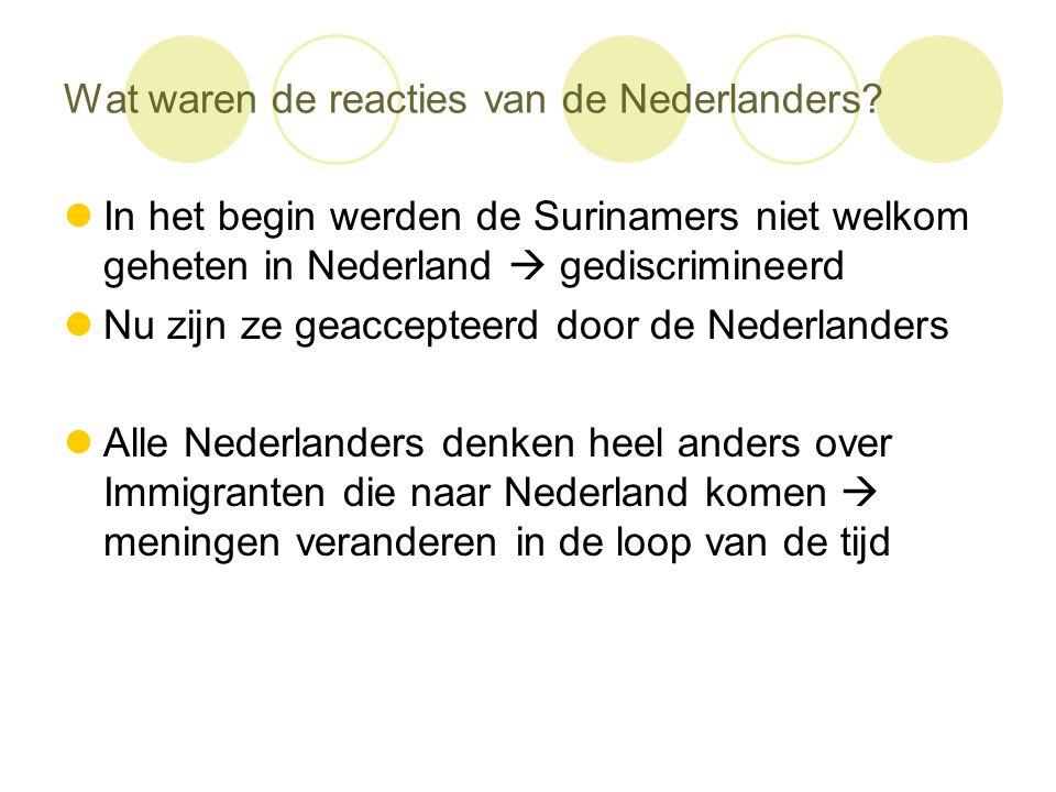 Wat waren de reacties van de Nederlanders?  In het begin werden de Surinamers niet welkom geheten in Nederland  gediscrimineerd  Nu zijn ze geaccep