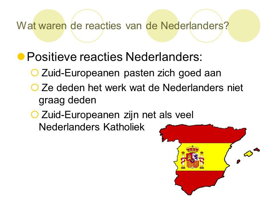 Wat waren de reacties van de Nederlanders?  Positieve reacties Nederlanders:  Zuid-Europeanen pasten zich goed aan  Ze deden het werk wat de Nederl