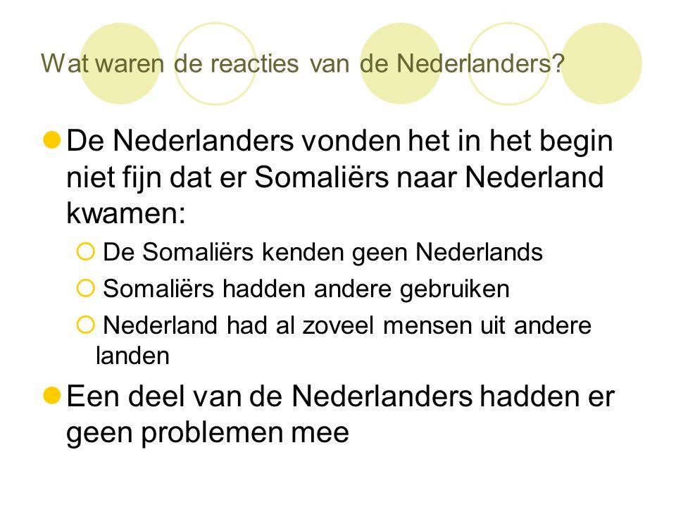 Wat waren de reacties van de Nederlanders?  De Nederlanders vonden het in het begin niet fijn dat er Somaliërs naar Nederland kwamen:  De Somaliërs