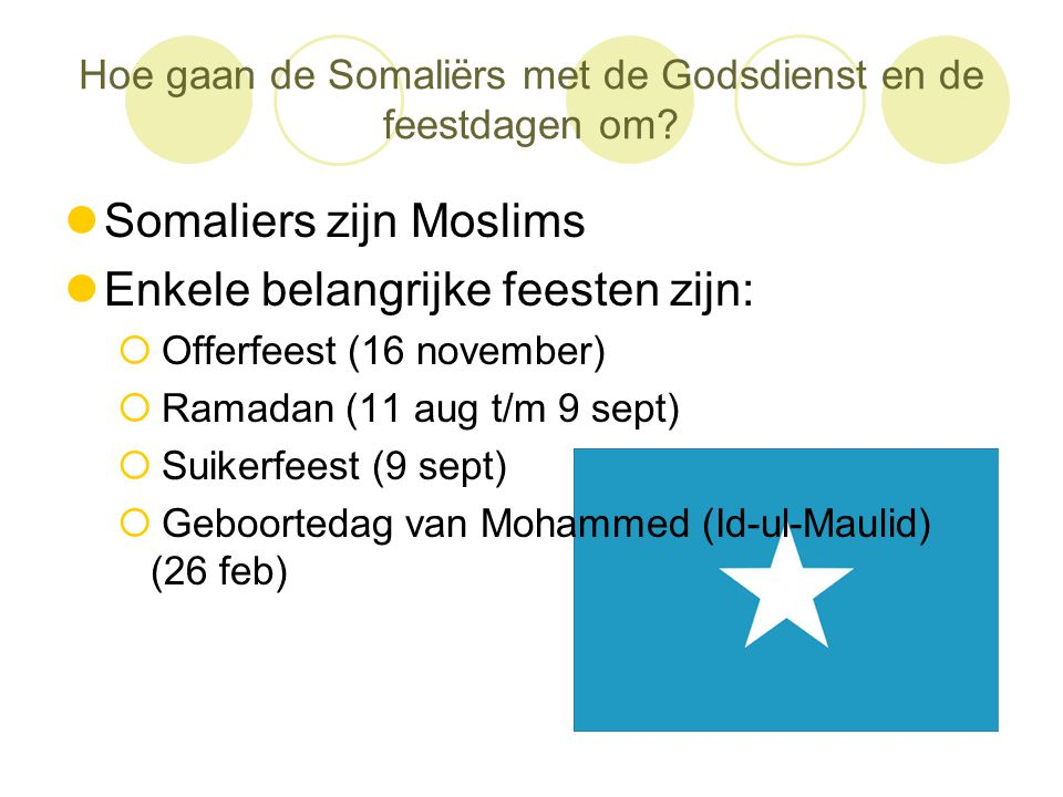 Hoe gaan de Somaliërs met de Godsdienst en de feestdagen om?  Somaliers zijn Moslims  Enkele belangrijke feesten zijn:  Offerfeest (16 november) 