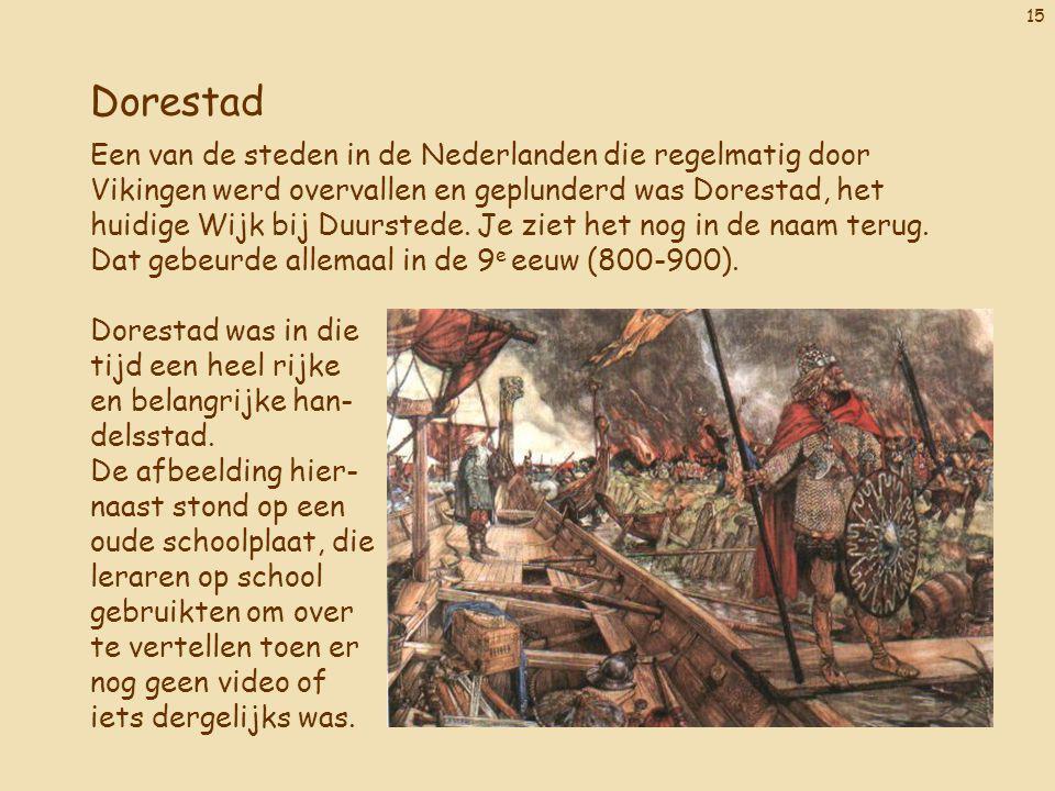 15 Dorestad Een van de steden in de Nederlanden die regelmatig door Vikingen werd overvallen en geplunderd was Dorestad, het huidige Wijk bij Duursted