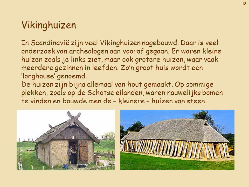 18 Vikinghuizen In Scandinavië zijn veel Vikinghuizen nagebouwd. Daar is veel onderzoek van archeologen aan vooraf gegaan. Er waren kleine huizen zoal