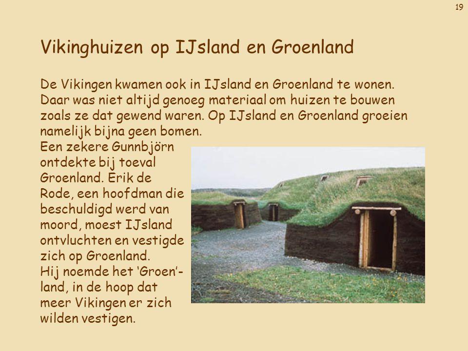 19 Vikinghuizen op IJsland en Groenland De Vikingen kwamen ook in IJsland en Groenland te wonen. Daar was niet altijd genoeg materiaal om huizen te bo
