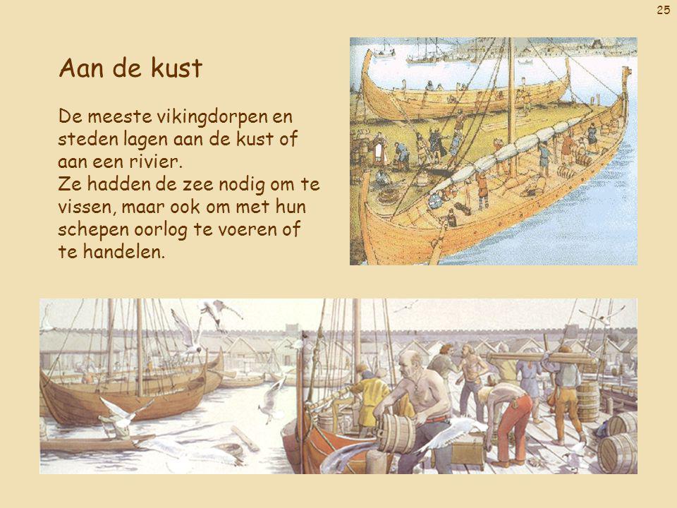 25 Aan de kust De meeste vikingdorpen en steden lagen aan de kust of aan een rivier. Ze hadden de zee nodig om te vissen, maar ook om met hun schepen