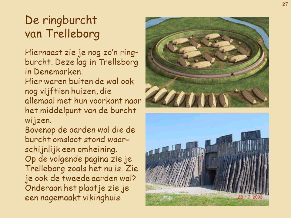 27 De ringburcht van Trelleborg Hiernaast zie je nog zo'n ring- burcht. Deze lag in Trelleborg in Denemarken. Hier waren buiten de wal ook nog vijftie