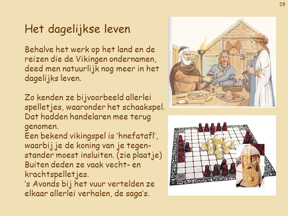29 Het dagelijkse leven Behalve het werk op het land en de reizen die de Vikingen ondernamen, deed men natuurlijk nog meer in het dagelijks leven. Zo