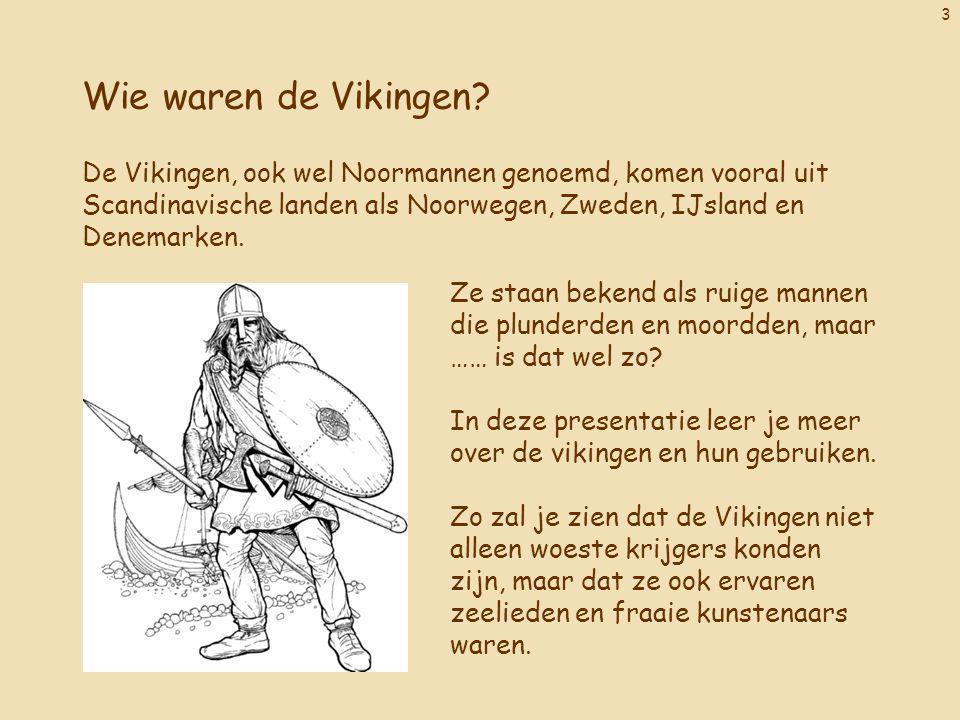 3 Wie waren de Vikingen? De Vikingen, ook wel Noormannen genoemd, komen vooral uit Scandinavische landen als Noorwegen, Zweden, IJsland en Denemarken.