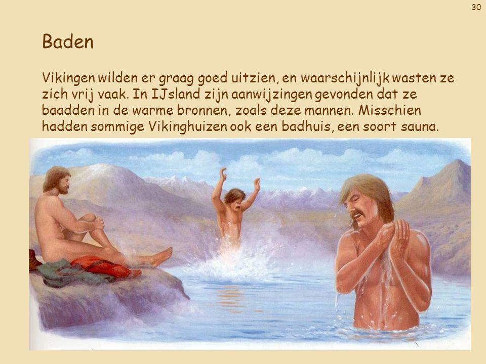 30 Baden Vikingen wilden er graag goed uitzien, en waarschijnlijk wasten ze zich vrij vaak. In IJsland zijn aanwijzingen gevonden dat ze baadden in de