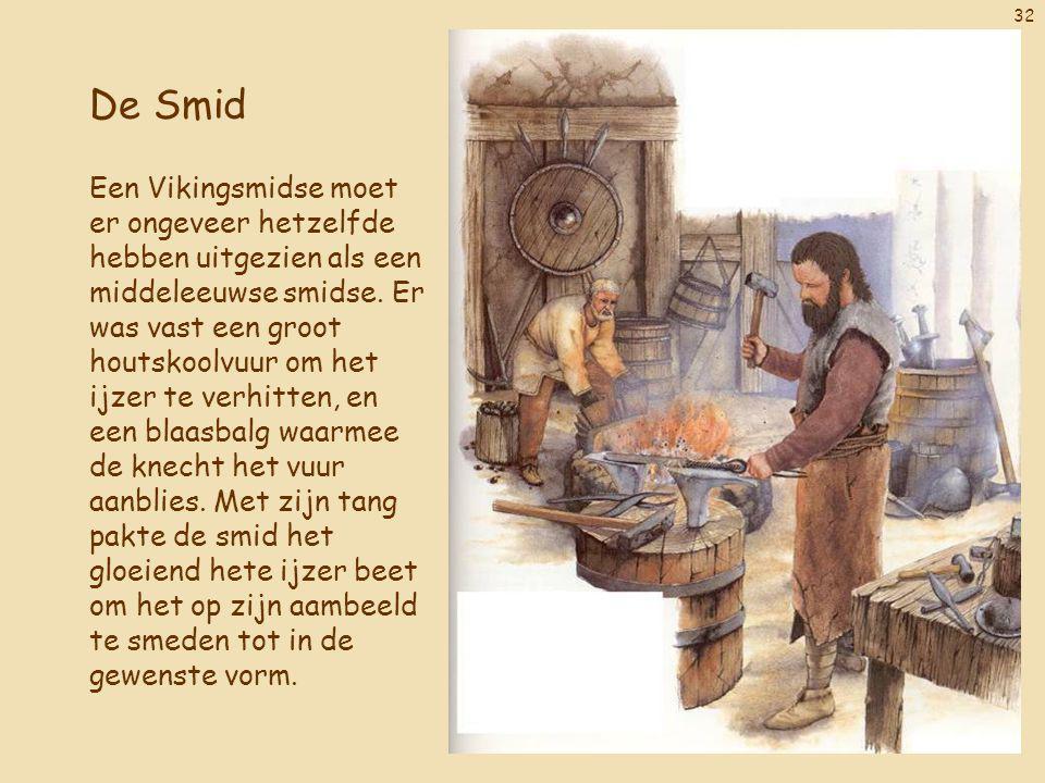 32 De Smid Een Vikingsmidse moet er ongeveer hetzelfde hebben uitgezien als een middeleeuwse smidse. Er was vast een groot houtskoolvuur om het ijzer