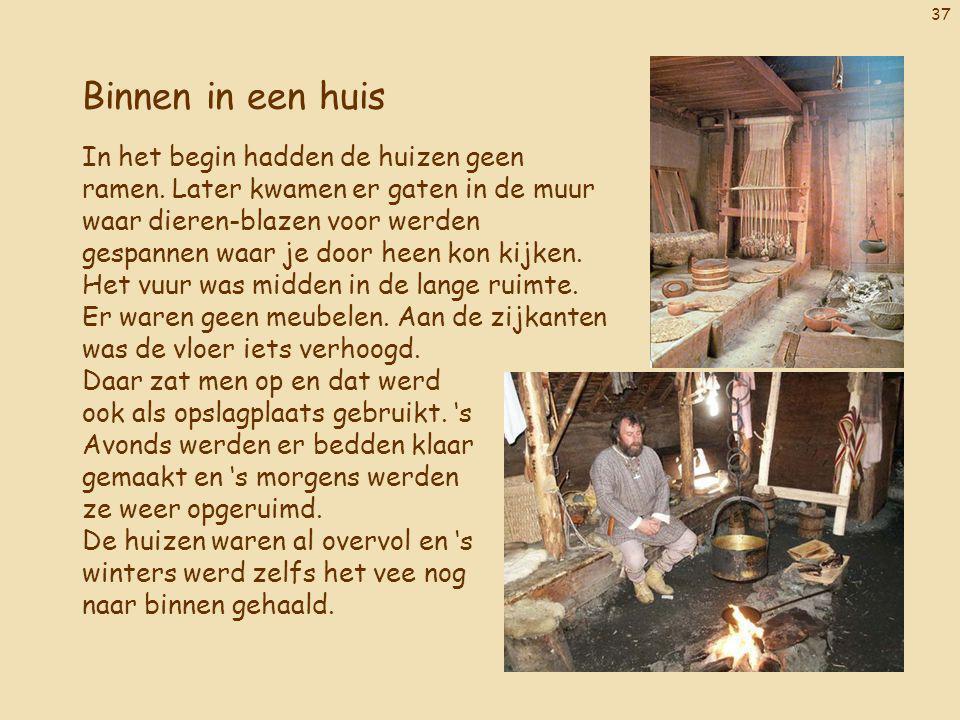 37 Binnen in een huis In het begin hadden de huizen geen ramen. Later kwamen er gaten in de muur waar dieren-blazen voor werden gespannen waar je door