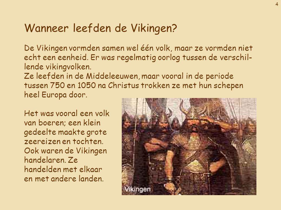 4 Wanneer leefden de Vikingen? De Vikingen vormden samen wel één volk, maar ze vormden niet echt een eenheid. Er was regelmatig oorlog tussen de versc