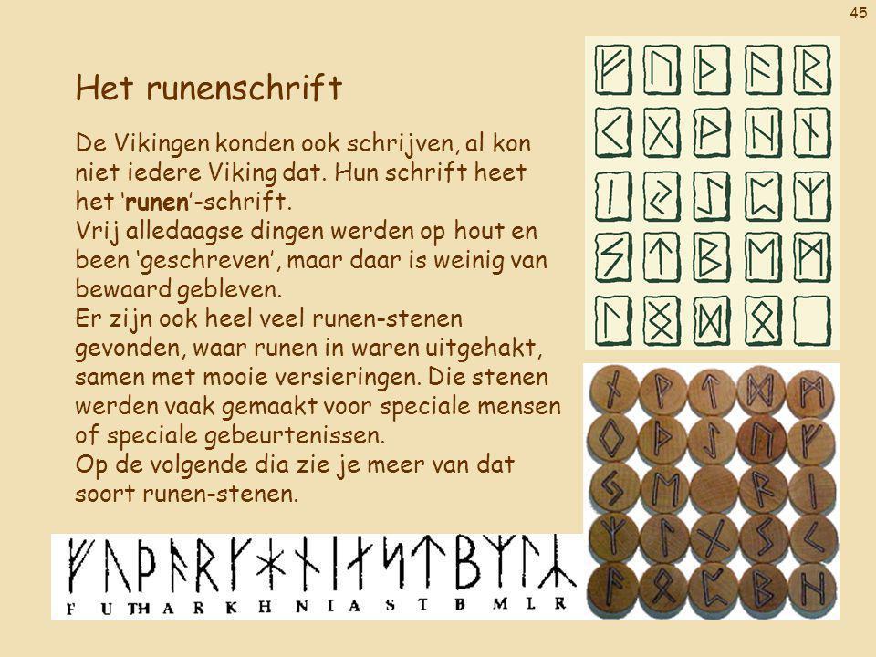 45 Het runenschrift De Vikingen konden ook schrijven, al kon niet iedere Viking dat. Hun schrift heet het 'runen'-schrift. Vrij alledaagse dingen werd