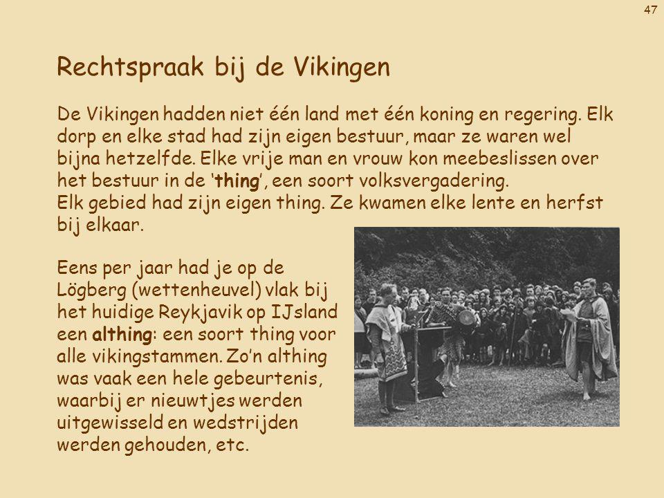 47 Rechtspraak bij de Vikingen De Vikingen hadden niet één land met één koning en regering. Elk dorp en elke stad had zijn eigen bestuur, maar ze ware