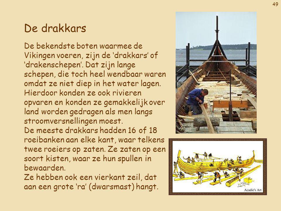 49 De drakkars De bekendste boten waarmee de Vikingen voeren, zijn de 'drakkars' of 'drakenschepen'. Dat zijn lange schepen, die toch heel wendbaar wa