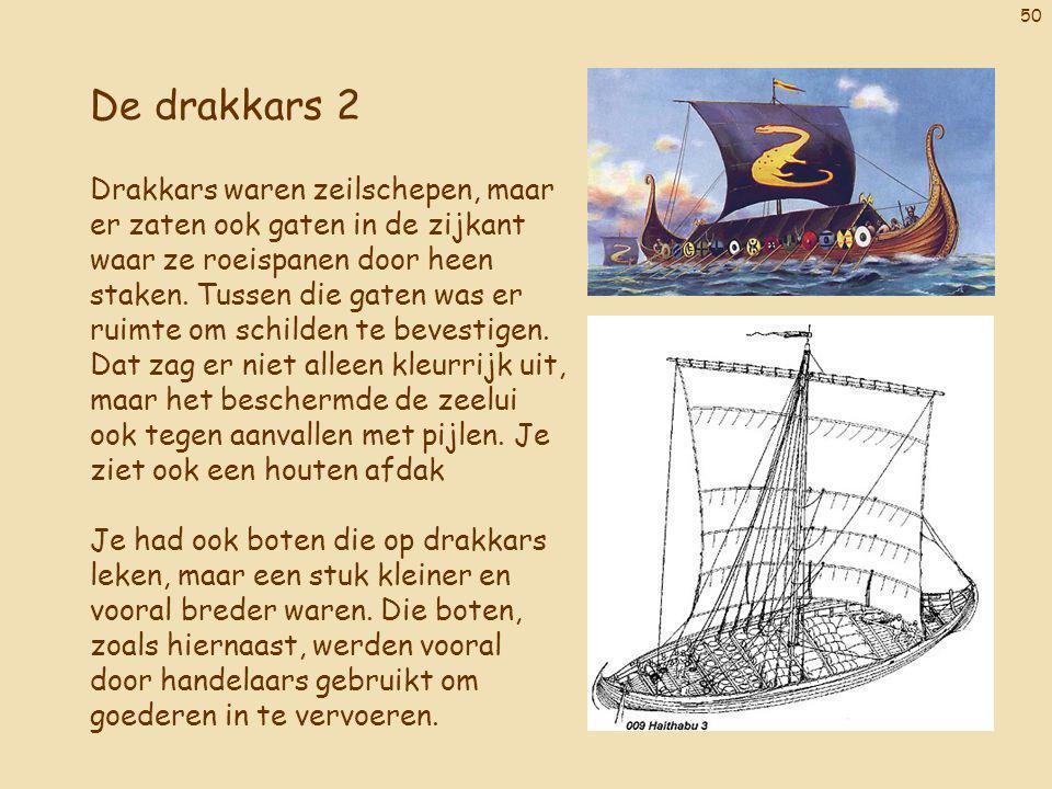 50 De drakkars 2 Drakkars waren zeilschepen, maar er zaten ook gaten in de zijkant waar ze roeispanen door heen staken. Tussen die gaten was er ruimte