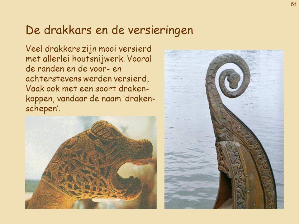51 De drakkars en de versieringen Veel drakkars zijn mooi versierd met allerlei houtsnijwerk. Vooral de randen en de voor- en achterstevens werden ver