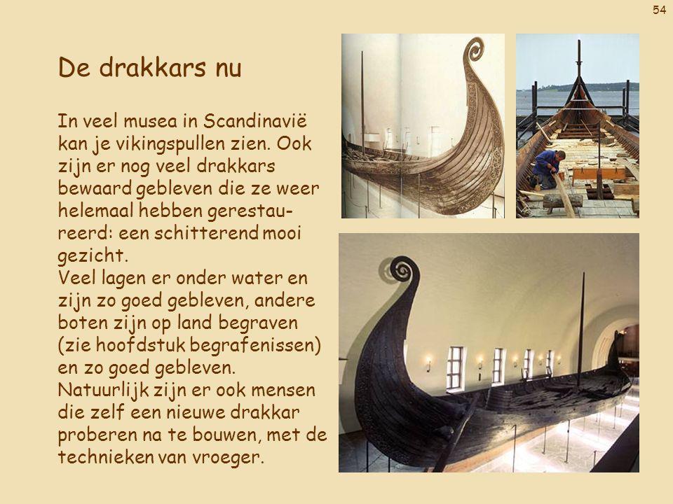 54 De drakkars nu In veel musea in Scandinavië kan je vikingspullen zien. Ook zijn er nog veel drakkars bewaard gebleven die ze weer helemaal hebben g