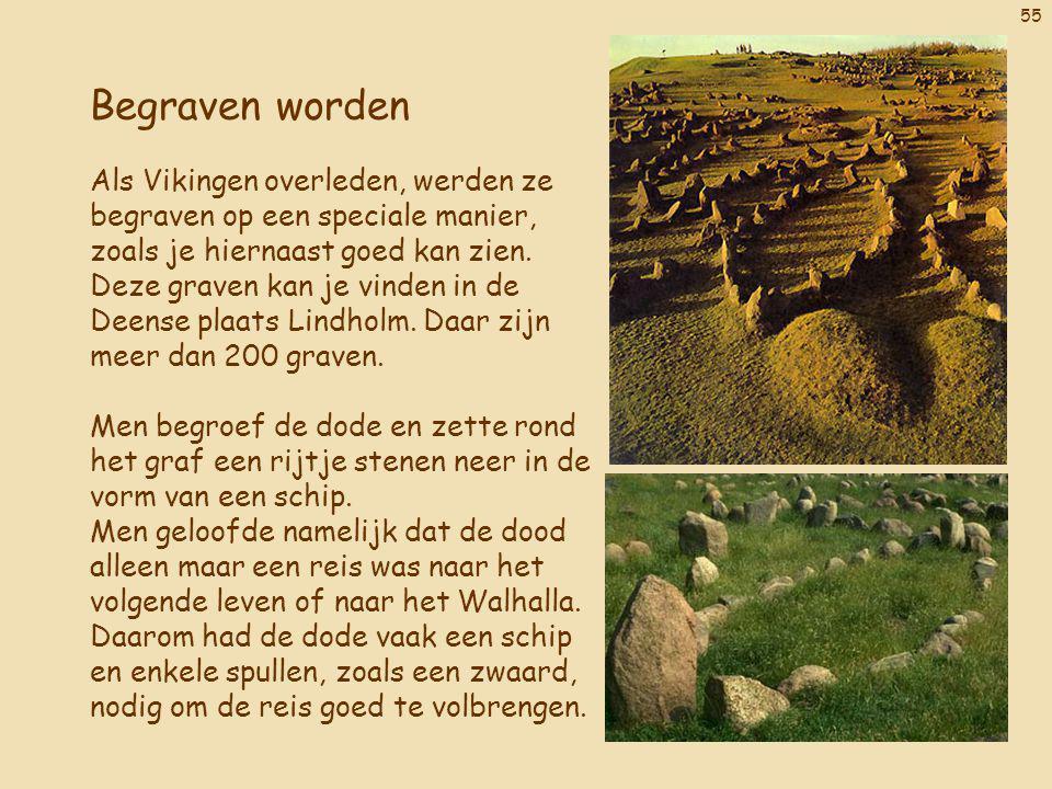55 Begraven worden Als Vikingen overleden, werden ze begraven op een speciale manier, zoals je hiernaast goed kan zien. Deze graven kan je vinden in d