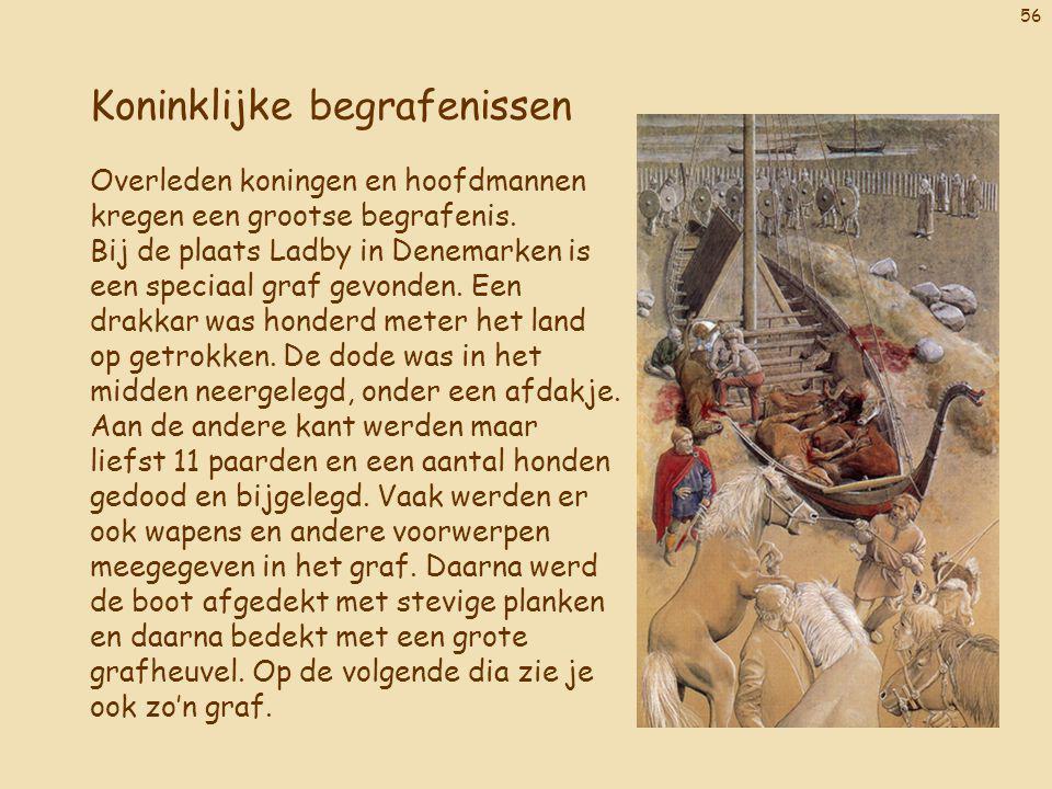 56 Koninklijke begrafenissen Overleden koningen en hoofdmannen kregen een grootse begrafenis. Bij de plaats Ladby in Denemarken is een speciaal graf g