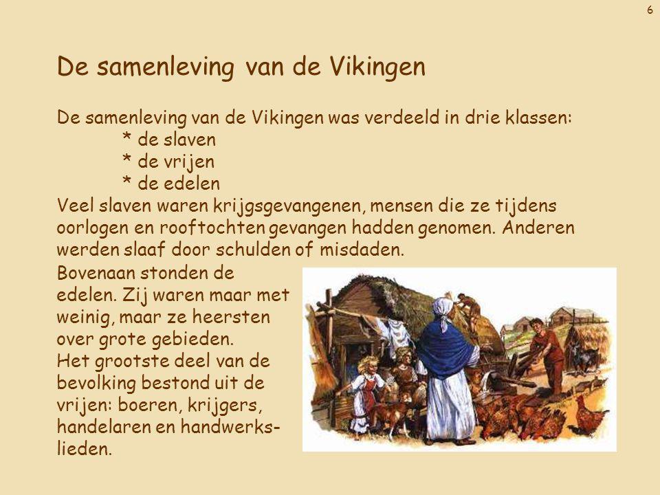 6 De samenleving van de Vikingen De samenleving van de Vikingen was verdeeld in drie klassen: * de slaven * de vrijen * de edelen Veel slaven waren krijgsgevangenen, mensen die ze tijdens oorlogen en rooftochten gevangen hadden genomen.