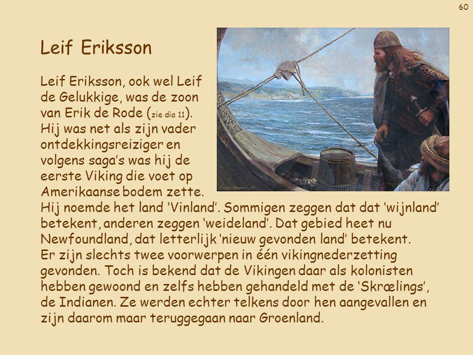 60 Leif Eriksson Leif Eriksson, ook wel Leif de Gelukkige, was de zoon van Erik de Rode ( zie dia 11 ). Hij was net als zijn vader ontdekkingsreiziger