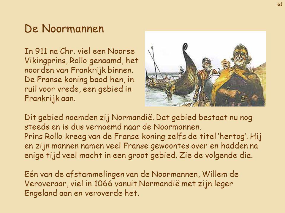 61 De Noormannen In 911 na Chr. viel een Noorse Vikingprins, Rollo genaamd, het noorden van Frankrijk binnen. De Franse koning bood hen, in ruil voor