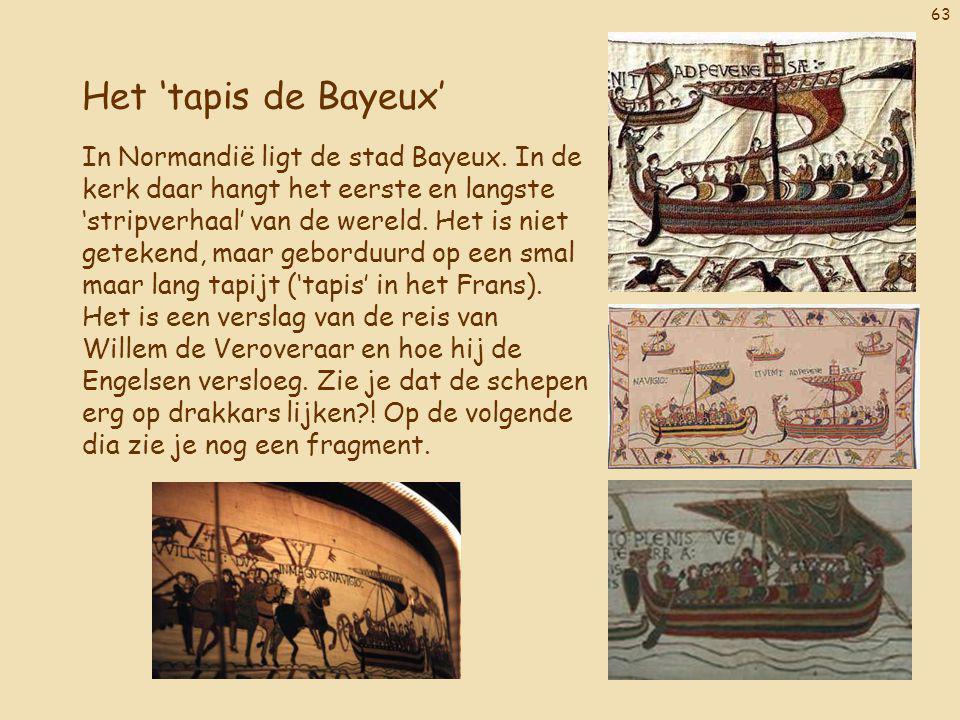 63 Het 'tapis de Bayeux' In Normandië ligt de stad Bayeux. In de kerk daar hangt het eerste en langste 'stripverhaal' van de wereld. Het is niet getek
