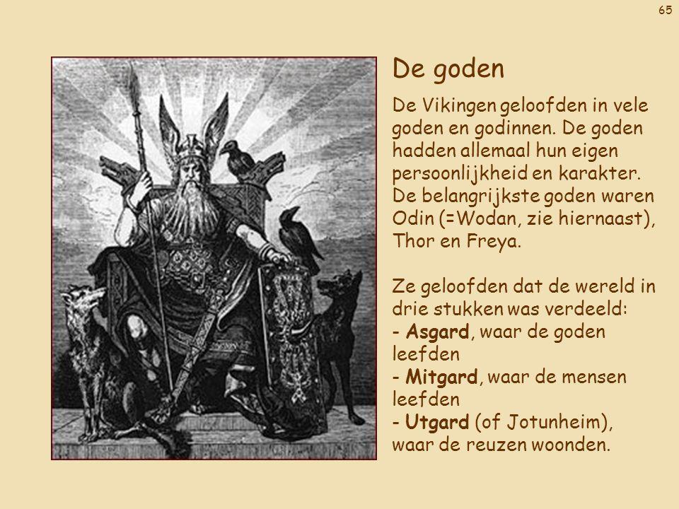 65 De goden De Vikingen geloofden in vele goden en godinnen. De goden hadden allemaal hun eigen persoonlijkheid en karakter. De belangrijkste goden wa