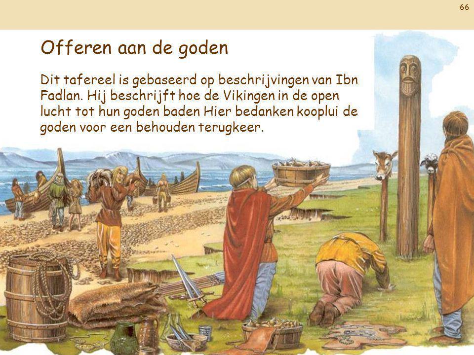 66 Offeren aan de goden Dit tafereel is gebaseerd op beschrijvingen van Ibn Fadlan. Hij beschrijft hoe de Vikingen in de open lucht tot hun goden bade