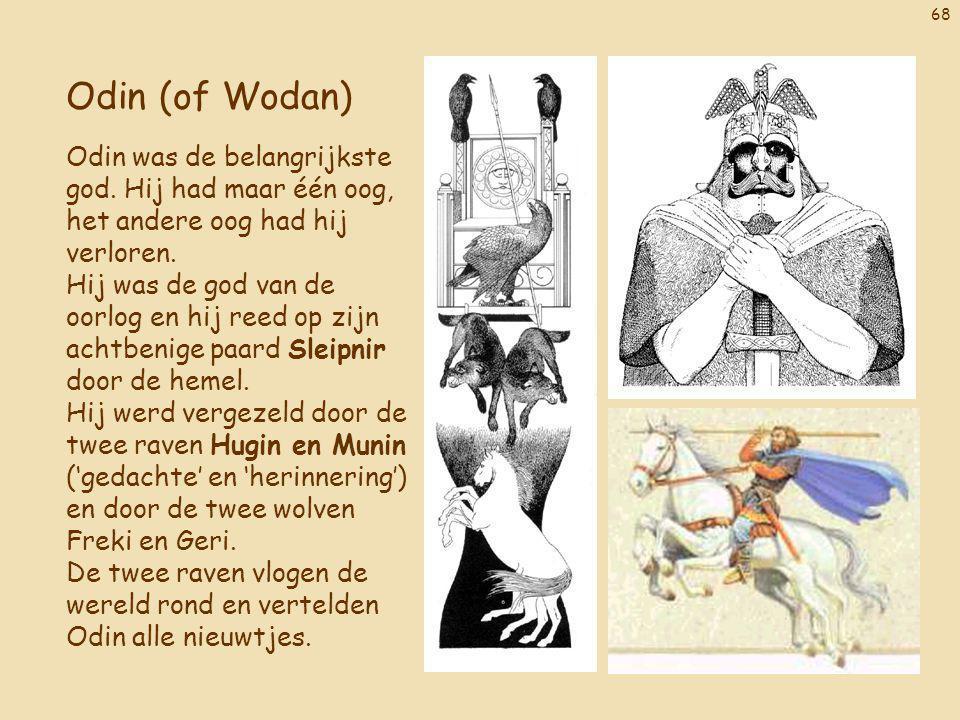 68 Odin (of Wodan) Odin was de belangrijkste god. Hij had maar één oog, het andere oog had hij verloren. Hij was de god van de oorlog en hij reed op z