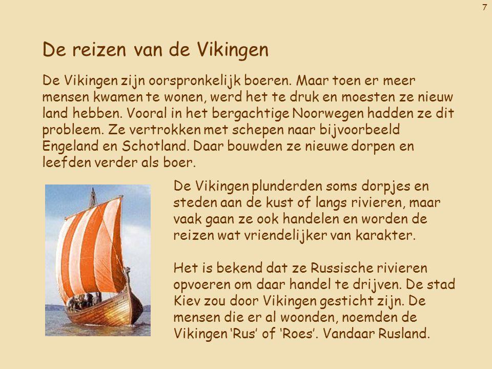 7 De reizen van de Vikingen De Vikingen zijn oorspronkelijk boeren. Maar toen er meer mensen kwamen te wonen, werd het te druk en moesten ze nieuw lan
