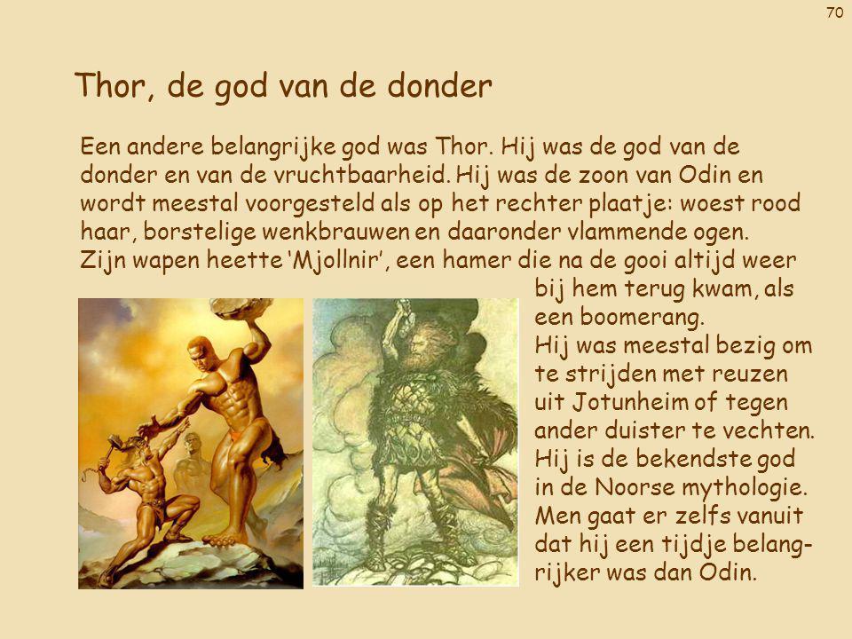 70 Thor, de god van de donder Een andere belangrijke god was Thor. Hij was de god van de donder en van de vruchtbaarheid. Hij was de zoon van Odin en