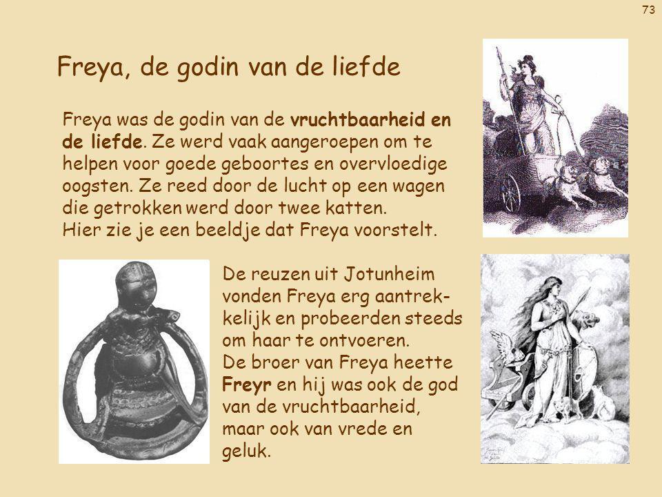 73 Freya, de godin van de liefde Freya was de godin van de vruchtbaarheid en de liefde. Ze werd vaak aangeroepen om te helpen voor goede geboortes en