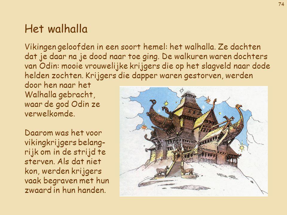 74 Het walhalla Vikingen geloofden in een soort hemel: het walhalla. Ze dachten dat je daar na je dood naar toe ging. De walkuren waren dochters van O