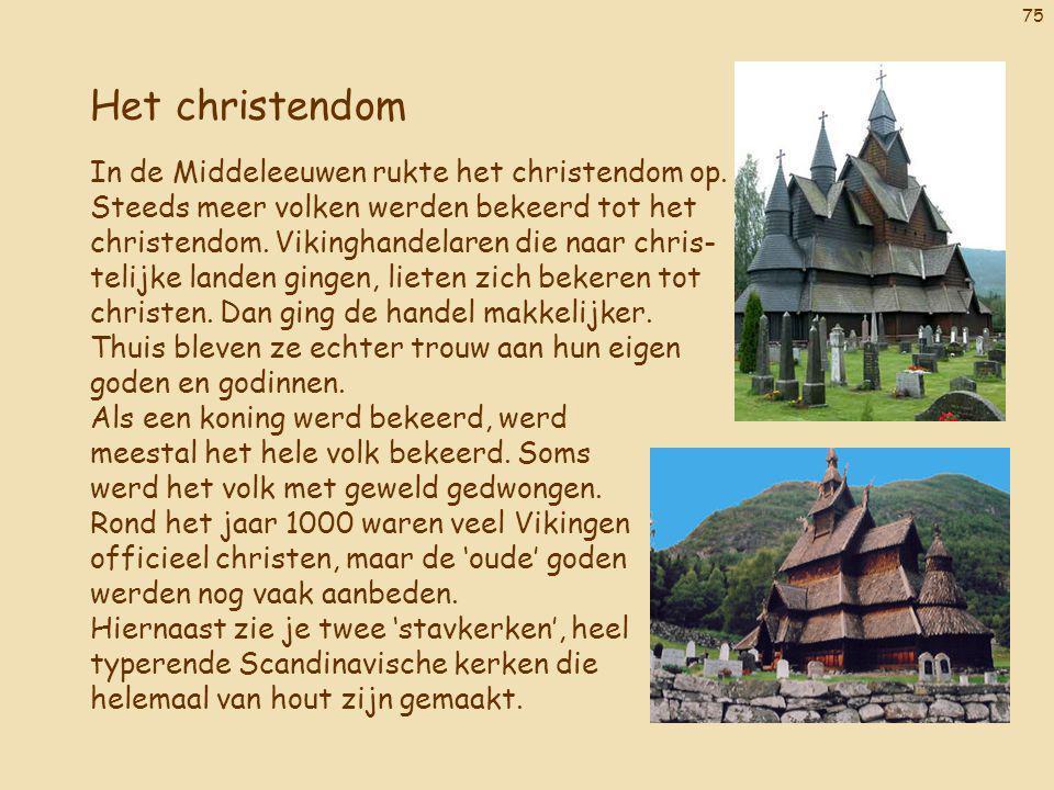 75 Het christendom In de Middeleeuwen rukte het christendom op. Steeds meer volken werden bekeerd tot het christendom. Vikinghandelaren die naar chris