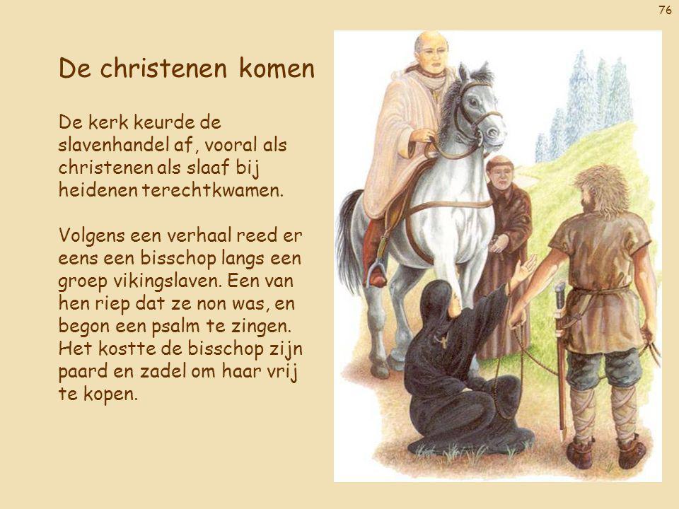 76 De christenen komen De kerk keurde de slavenhandel af, vooral als christenen als slaaf bij heidenen terechtkwamen. Volgens een verhaal reed er eens