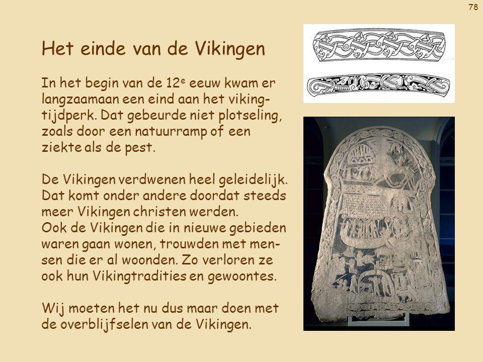 78 Het einde van de Vikingen In het begin van de 12 e eeuw kwam er langzaamaan een eind aan het viking- tijdperk. Dat gebeurde niet plotseling, zoals
