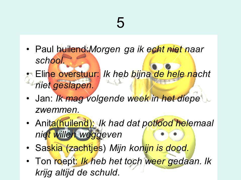 5 •Paul huilend:Morgen ga ik echt niet naar school. •Eline overstuur: Ik heb bijna de hele nacht niet geslapen. •Jan: Ik mag volgende week in het diep