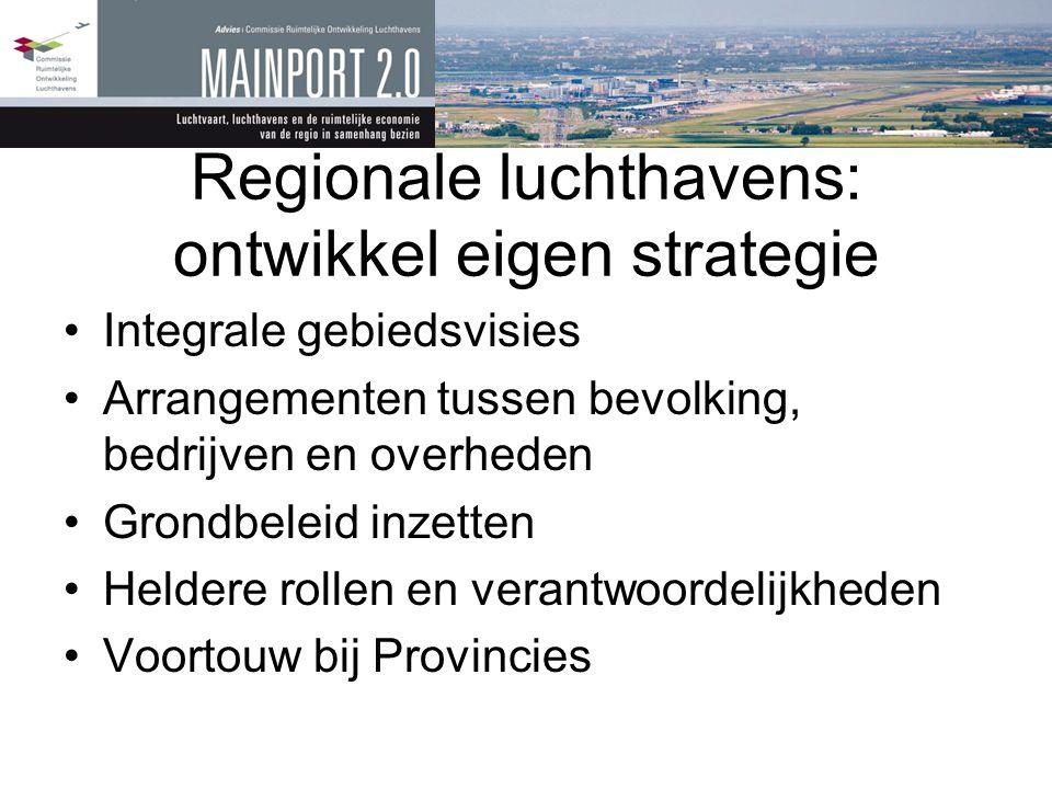 Regionale luchthavens: ontwikkel eigen strategie •Integrale gebiedsvisies •Arrangementen tussen bevolking, bedrijven en overheden •Grondbeleid inzette
