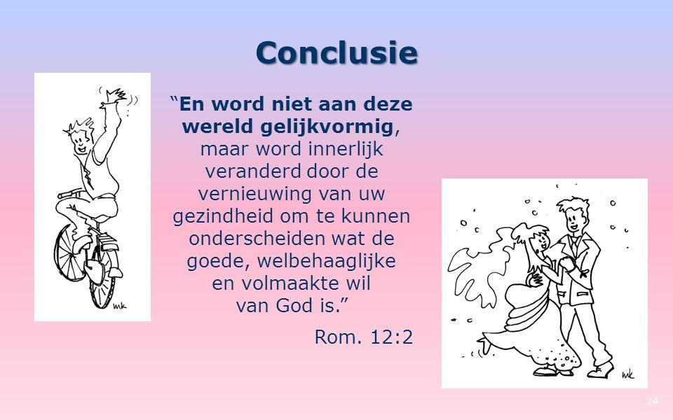 Conclusie 24 En word niet aan deze wereld gelijkvormig, maar word innerlijk veranderd door de vernieuwing van uw gezindheid om te kunnen onderscheiden wat de goede, welbehaaglijke en volmaakte wil van God is. Rom.