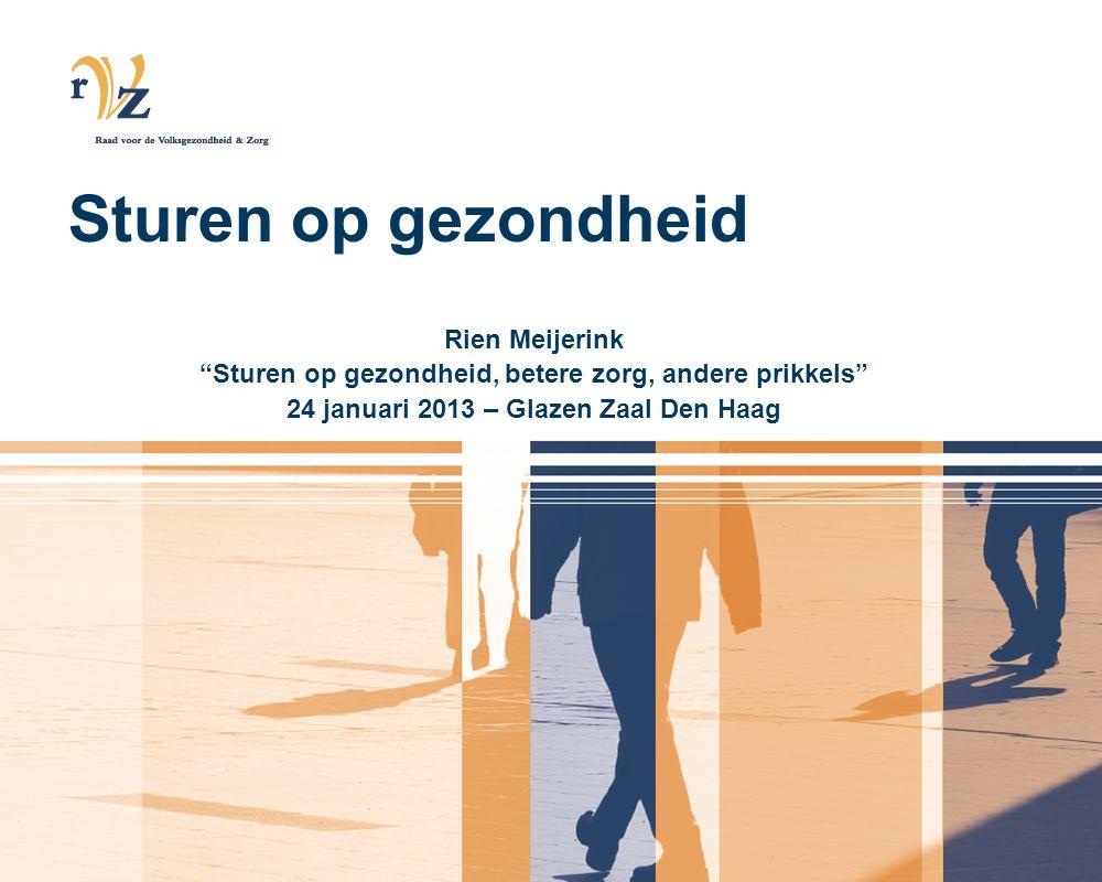 Sturen op gezondheid Rien Meijerink Sturen op gezondheid, betere zorg, andere prikkels 24 januari 2013 – Glazen Zaal Den Haag