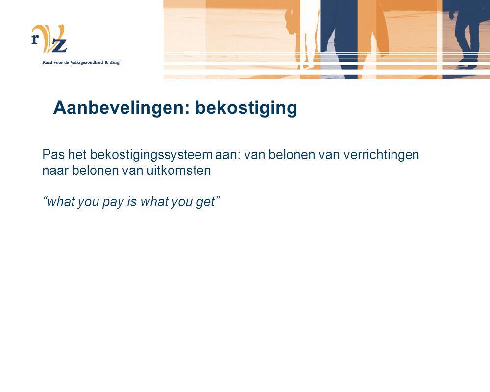 Aanbevelingen: bekostiging Pas het bekostigingssysteem aan: van belonen van verrichtingen naar belonen van uitkomsten what you pay is what you get