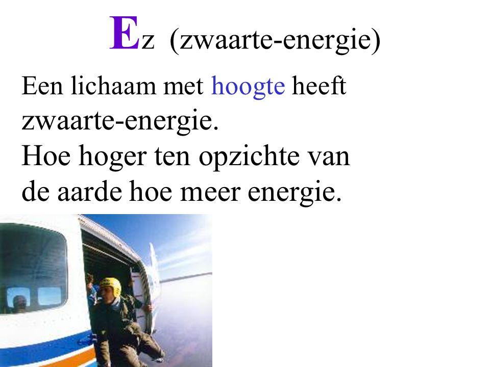 E z (zwaarte-energie) Een lichaam met hoogte heeft zwaarte-energie. Hoe hoger ten opzichte van de aarde hoe meer energie.