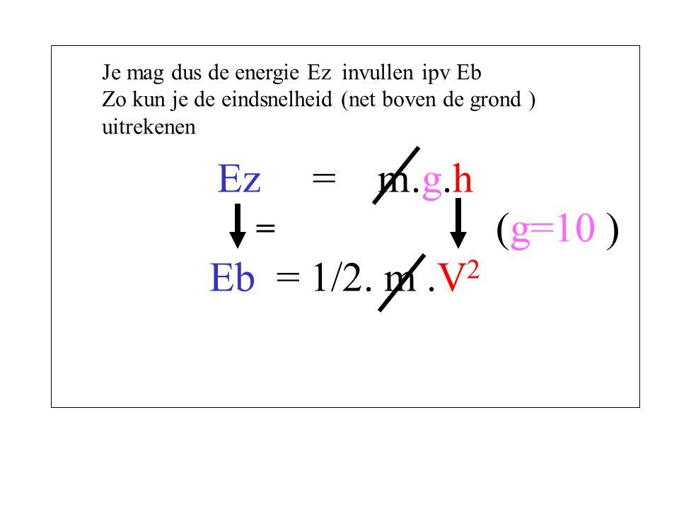 Ez = m.g.h (g=10 ) Eb = 1/2. m.V 2 = Je mag dus de energie Ez invullen ipv Eb Zo kun je de eindsnelheid (net boven de grond ) uitrekenen