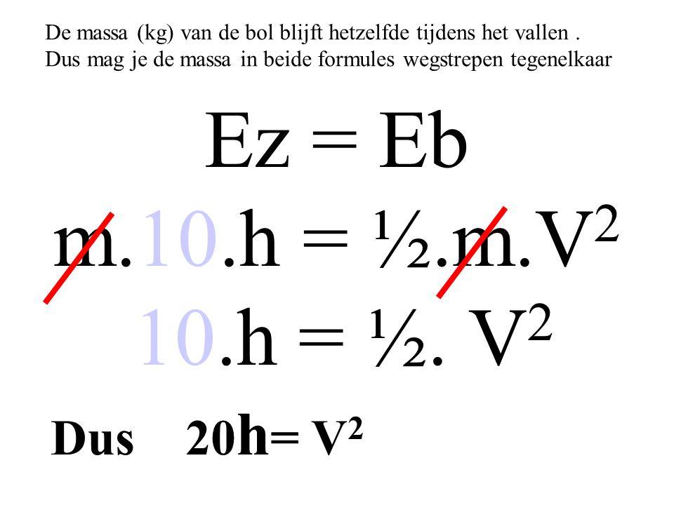Ez = Eb m.10.h = ½.m.V 2 10.h = ½. V 2 De massa (kg) van de bol blijft hetzelfde tijdens het vallen. Dus mag je de massa in beide formules wegstrepen
