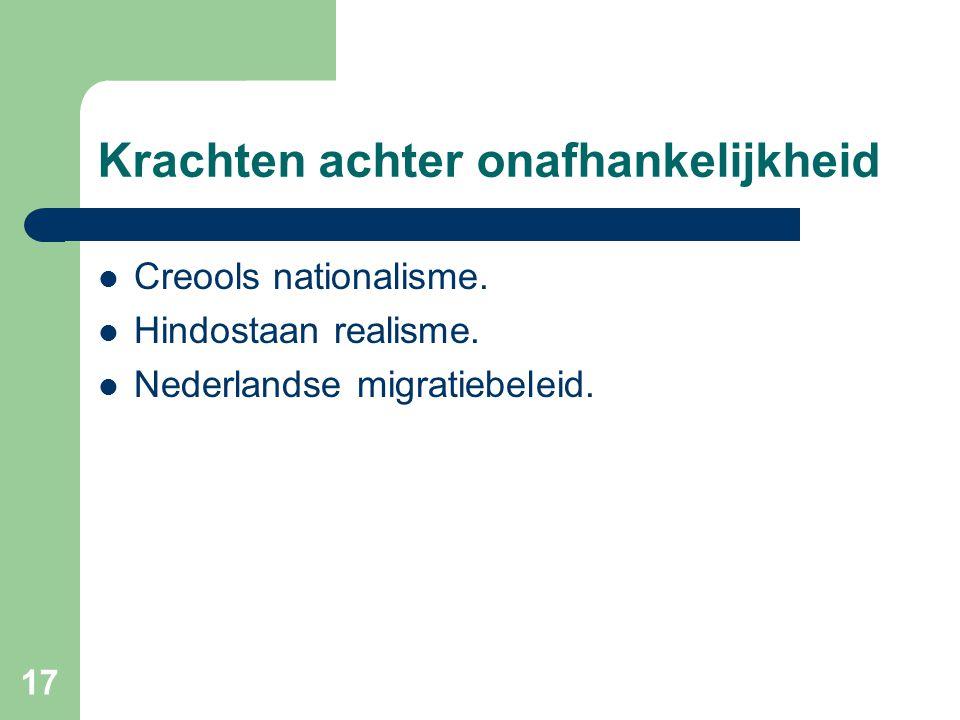 17 Krachten achter onafhankelijkheid  Creools nationalisme.  Hindostaan realisme.  Nederlandse migratiebeleid.