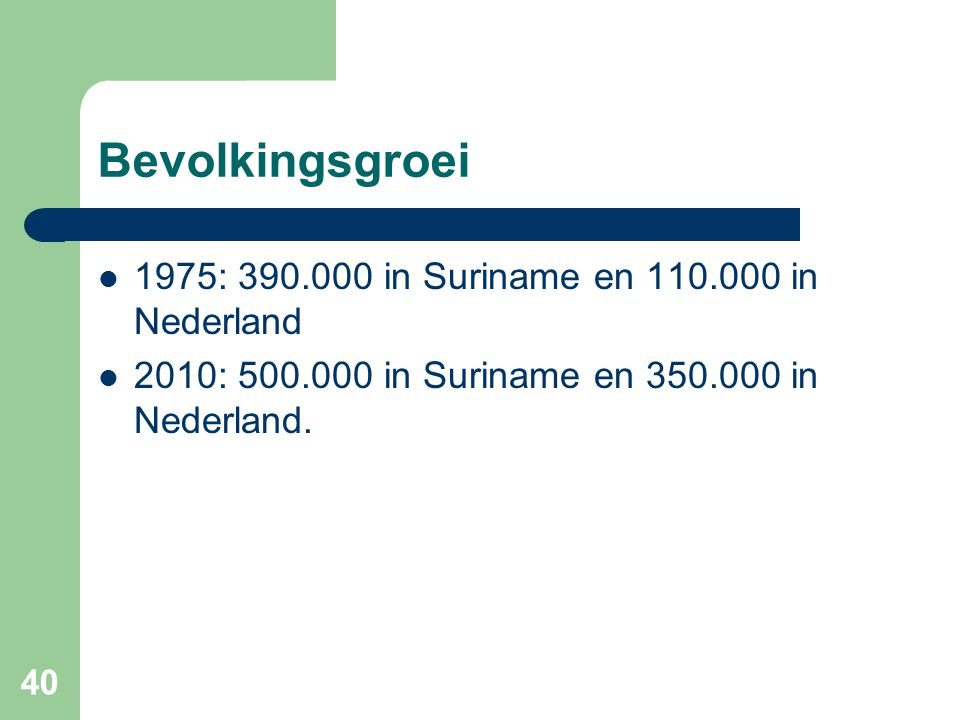 40 Bevolkingsgroei  1975: 390.000 in Suriname en 110.000 in Nederland  2010: 500.000 in Suriname en 350.000 in Nederland.