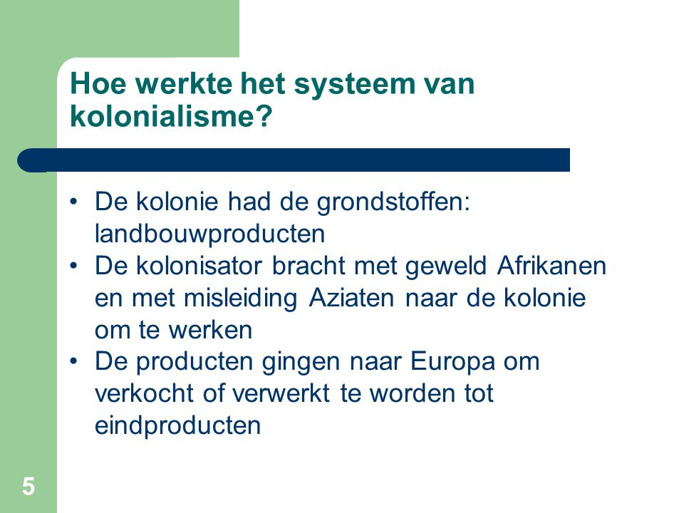 5 Hoe werkte het systeem van kolonialisme? •De kolonie had de grondstoffen: landbouwproducten •De kolonisator bracht met geweld Afrikanen en met misle