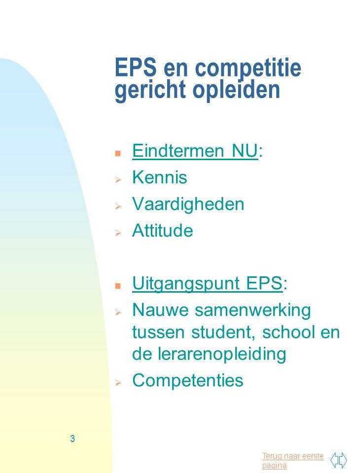 Terug naar eerste pagina 3 EPS en competitie gericht opleiden n Eindtermen NU:  Kennis  Vaardigheden  Attitude n Uitgangspunt EPS:  Nauwe samenwerking tussen student, school en de lerarenopleiding  Competenties