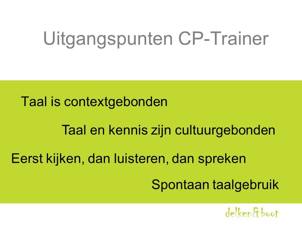 Uitgangspunten CP-Trainer Taal is contextgebonden Taal en kennis zijn cultuurgebonden Eerst kijken, dan luisteren, dan spreken Spontaan taalgebruik